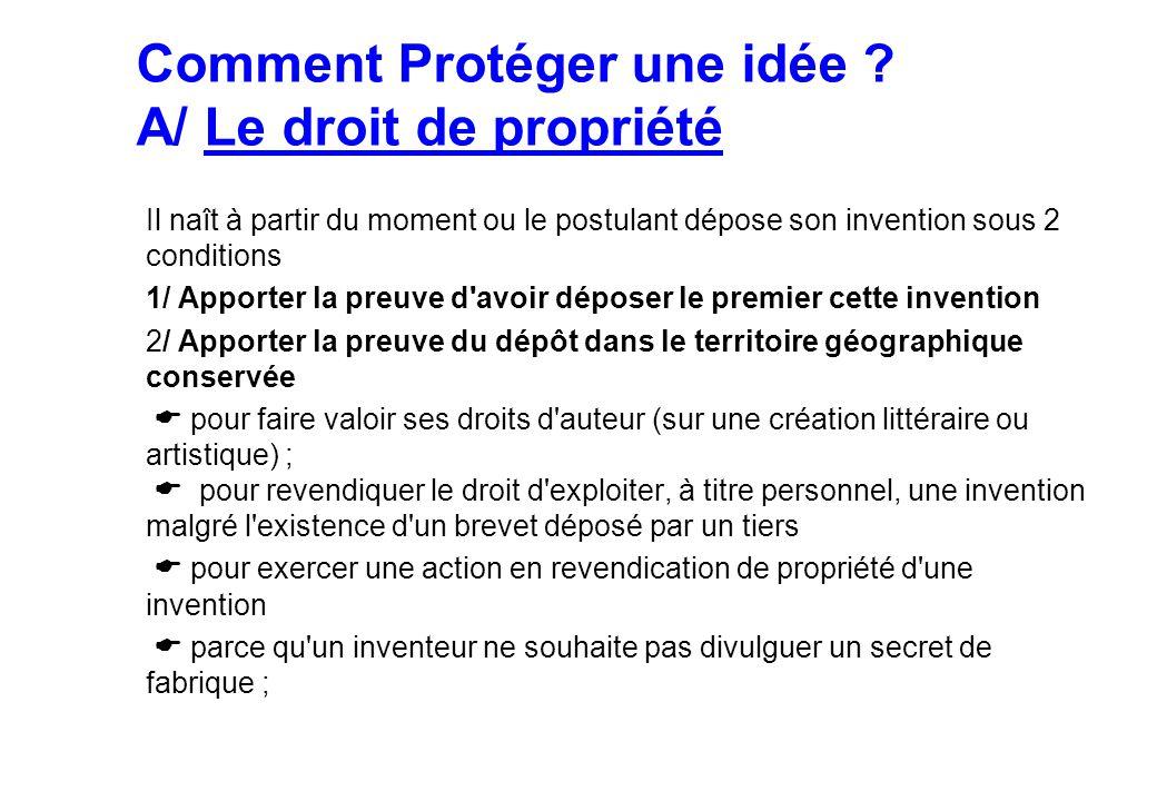 Comment Protéger une idée ? A/ Le droit de propriété Il naît à partir du moment ou le postulant dépose son invention sous 2 conditions 1/ Apporter la