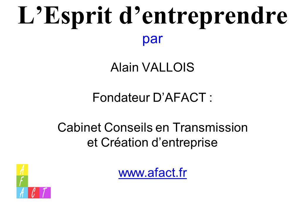 L'Esprit d'entreprendre par Alain VALLOIS Fondateur D'AFACT : Cabinet Conseils en Transmission et Création d'entreprise www.afact.fr