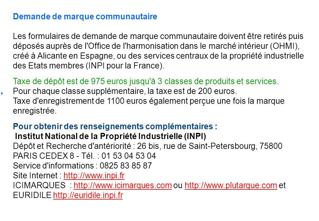 Demande de marque communautaire Les formulaires de demande de marque communautaire doivent être retirés puis déposés auprès de l Office de l harmonisation dans le marché intérieur (OHMI), créé à Alicante en Espagne, ou des services centraux de la propriété industrielle des Etats membres (INPI pour la France).