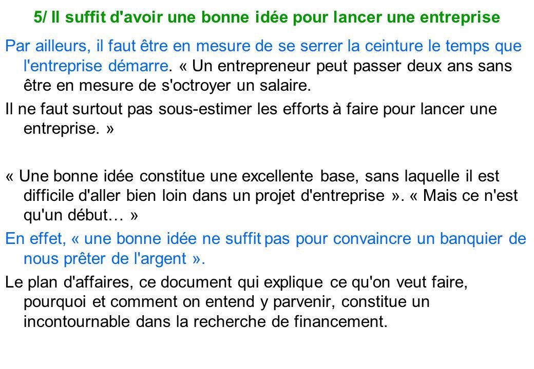 5/ Il suffit d'avoir une bonne idée pour lancer une entreprise Par ailleurs, il faut être en mesure de se serrer la ceinture le temps que l'entreprise