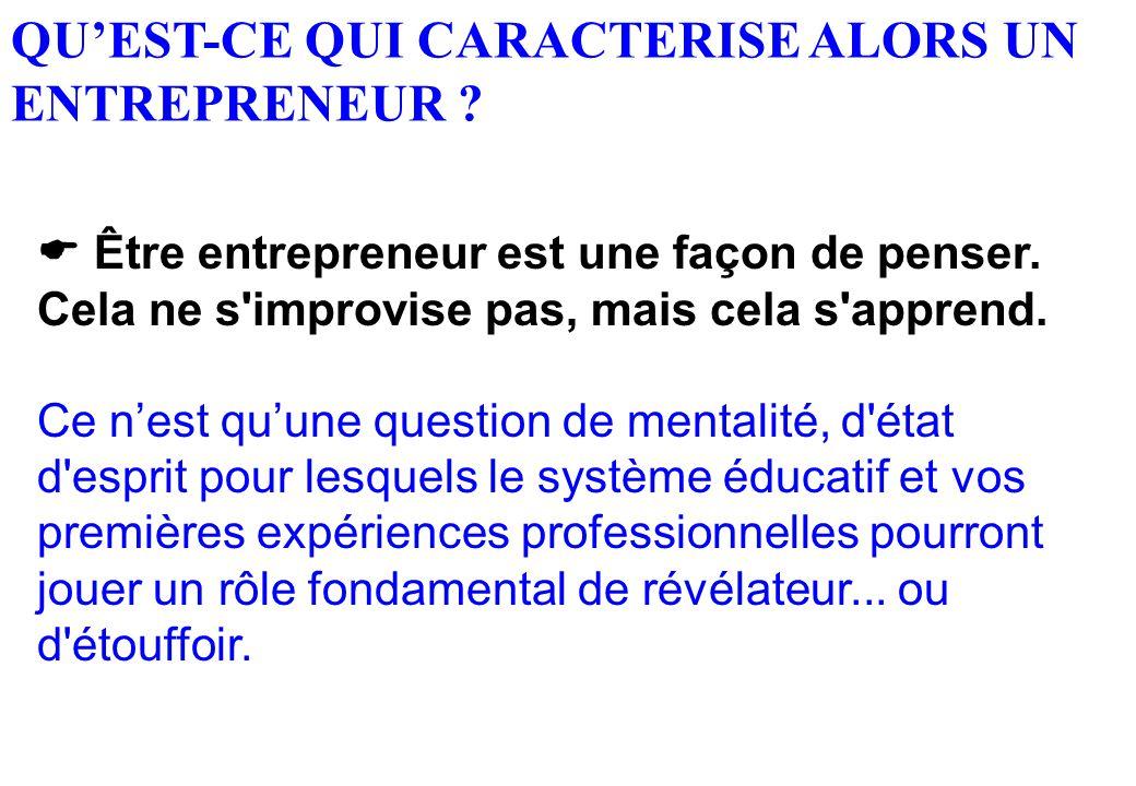 QU'EST-CE QUI CARACTERISE ALORS UN ENTREPRENEUR ? « Être entrepreneur est une façon de penser. Cela ne s'improvise pas, mais cela s'apprend. »  Être