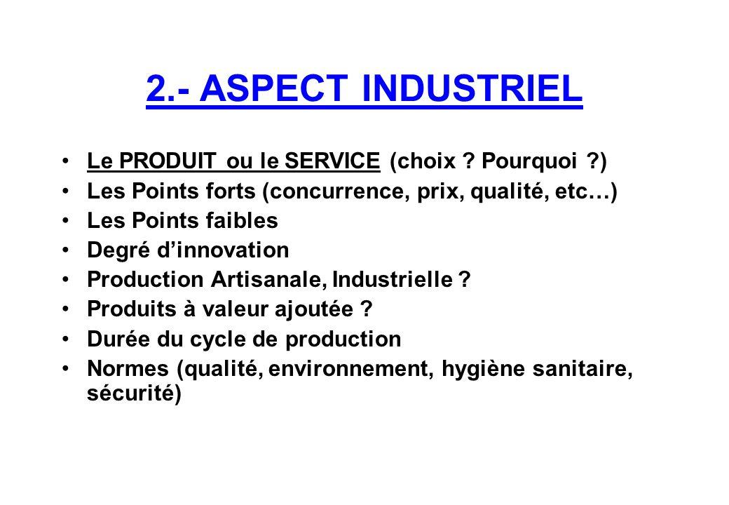 2.- ASPECT INDUSTRIEL Le PRODUIT ou le SERVICE (choix ? Pourquoi ?) Les Points forts (concurrence, prix, qualité, etc…) Les Points faibles Degré d'inn