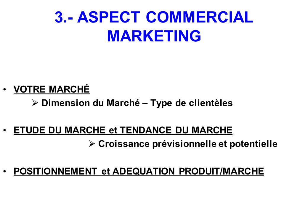 3.- ASPECT COMMERCIAL MARKETING VOTRE MARCHÉ  Dimension du Marché – Type de clientèles ETUDE DU MARCHE et TENDANCE DU MARCHE  Croissance prévisionnelle et potentielle POSITIONNEMENT et ADEQUATION PRODUIT/MARCHE