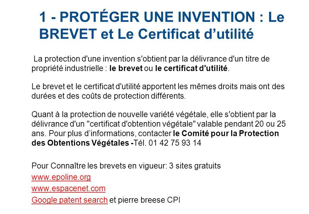 1 - PROTÉGER UNE INVENTION : Le BREVET et Le Certificat d'utilité La protection d une invention s obtient par la délivrance d un titre de propriété industrielle : le brevet ou le certificat d utilité.