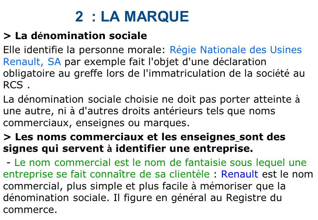 2 : LA MARQUE > La d é nomination sociale Elle identifie la personne morale: R é gie Nationale des Usines Renault, SA par exemple fait l objet d une d é claration obligatoire au greffe lors de l immatriculation de la soci é t é au RCS.