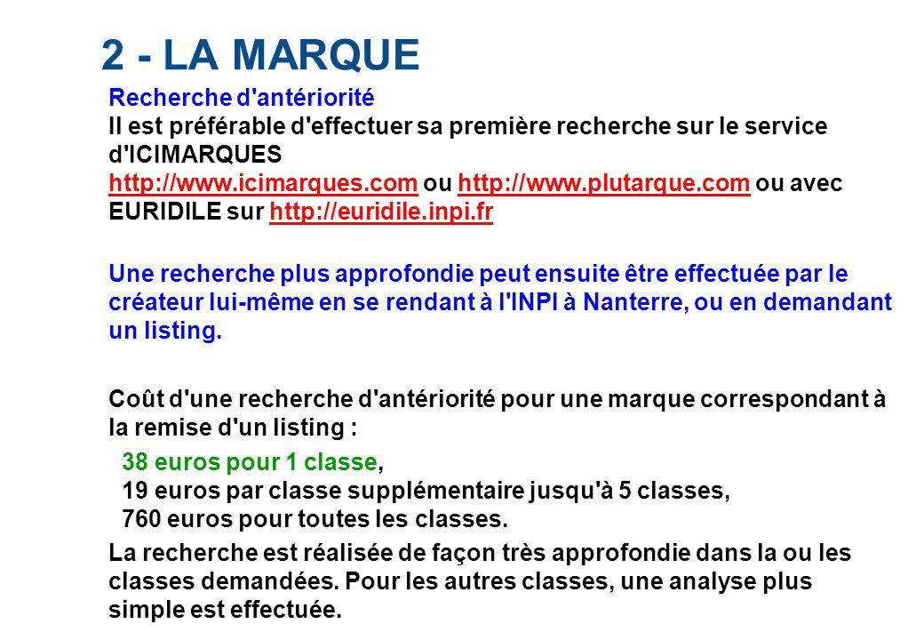 2 - LA MARQUE Recherche d antériorité Il est préférable d effectuer sa première recherche sur le service d ICIMARQUES http://www.icimarques.com ou http://www.plutarque.com ou avec EURIDILE sur http://euridile.inpi.fr http://www.icimarques.comhttp://www.plutarque.comhttp://euridile.inpi.fr Une recherche plus approfondie peut ensuite être effectuée par le créateur lui-même en se rendant à l INPI à Nanterre, ou en demandant un listing.