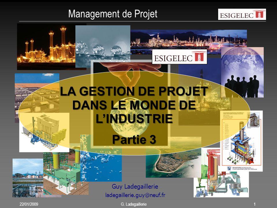 Management de Projet 22/01/20091 G. Ladegaillerie Guy Ladegaillerie ladegaillerie.guy@neuf.fr LA GESTION DE PROJET DANS LE MONDE DE L'INDUSTRIE Partie