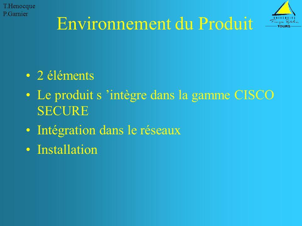 T.Henocque P.Garnier Environnement du Produit 2 éléments Le produit s 'intègre dans la gamme CISCO SECURE Intégration dans le réseaux Installation