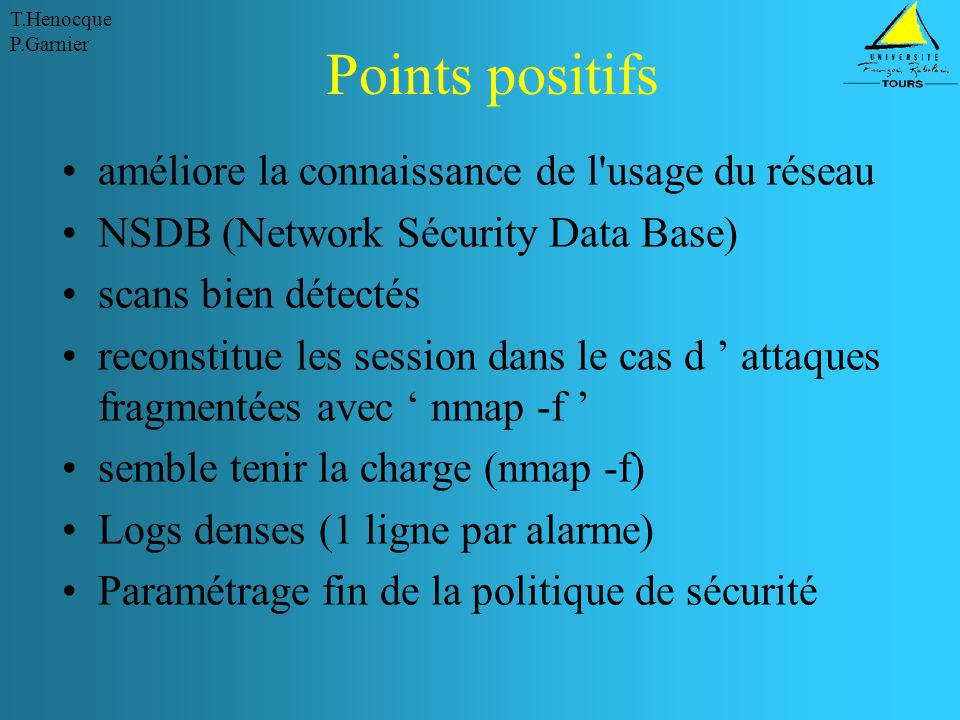 T.Henocque P.Garnier Points positifs améliore la connaissance de l usage du réseau NSDB (Network Sécurity Data Base) scans bien détectés reconstitue les session dans le cas d ' attaques fragmentées avec ' nmap -f ' semble tenir la charge (nmap -f) Logs denses (1 ligne par alarme) Paramétrage fin de la politique de sécurité