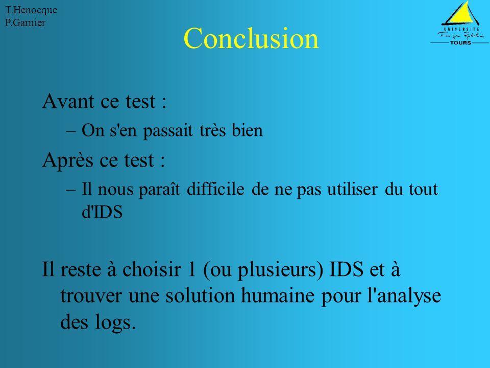 T.Henocque P.Garnier Conclusion Avant ce test : –On s en passait très bien Après ce test : –Il nous paraît difficile de ne pas utiliser du tout d IDS Il reste à choisir 1 (ou plusieurs) IDS et à trouver une solution humaine pour l analyse des logs.