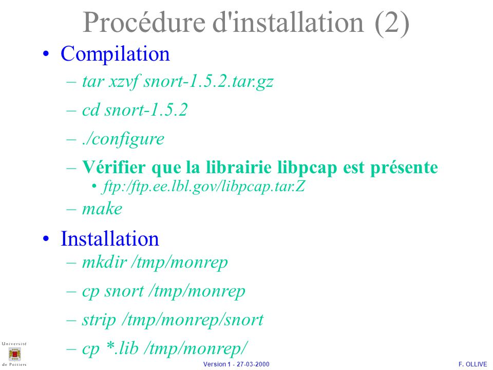 F. OLLIVEVersion 1 - 27-03-2000 Compilation Procédure d'installation (2) –tar xzvf snort-1.5.2.tar.gz –cd snort-1.5.2 –./configure –Vérifier que la li