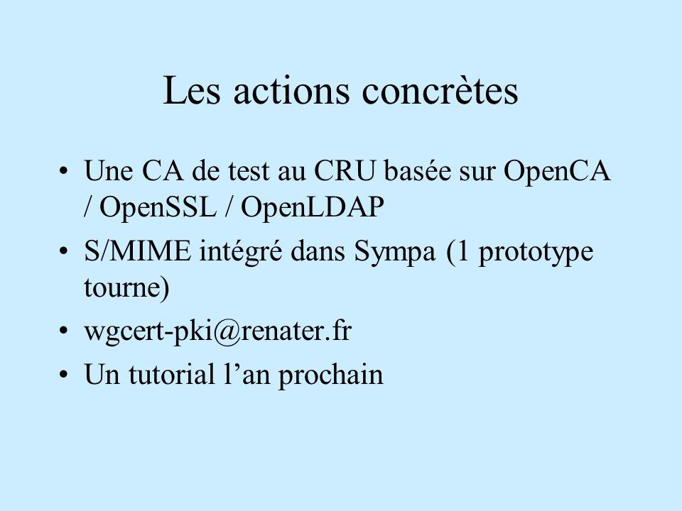 Les actions concrètes Une CA de test au CRU basée sur OpenCA / OpenSSL / OpenLDAP S/MIME intégré dans Sympa (1 prototype tourne) wgcert-pki@renater.fr Un tutorial l'an prochain