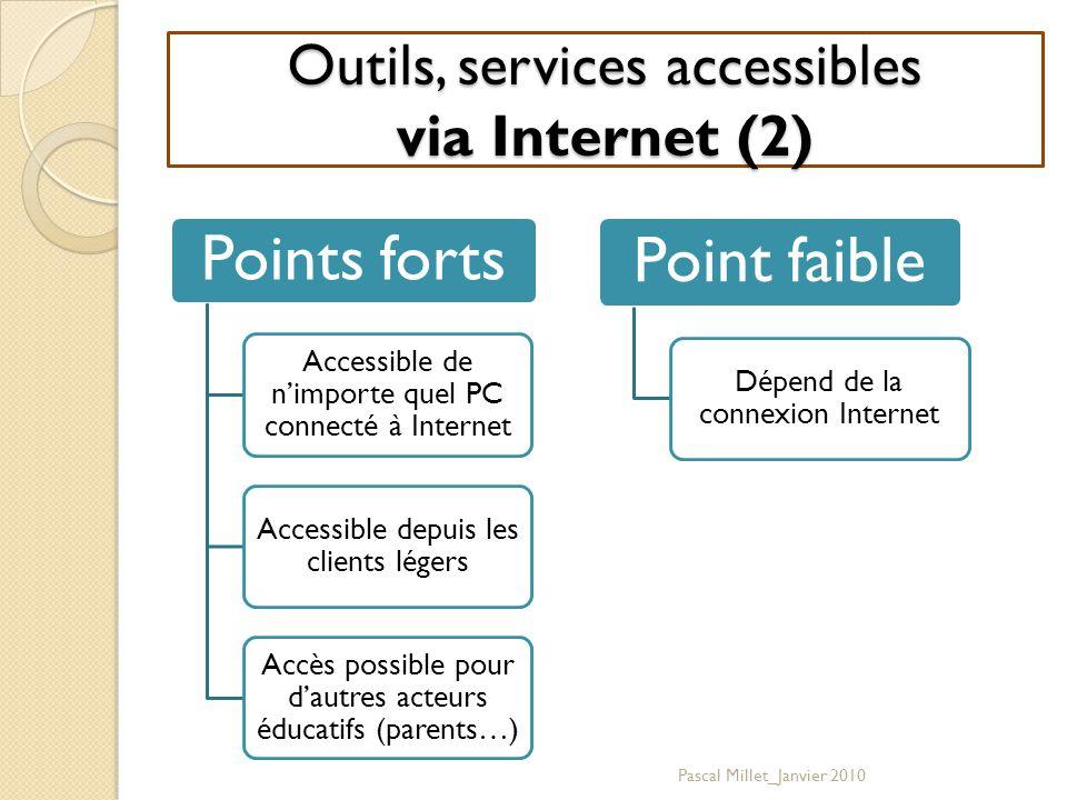 Outils, services accessibles via Internet (2) Points forts Accessible de n'importe quel PC connecté à Internet Accessible depuis les clients légers Accès possible pour d'autres acteurs éducatifs (parents…) Point faible Dépend de la connexion Internet Pascal Millet_Janvier 2010