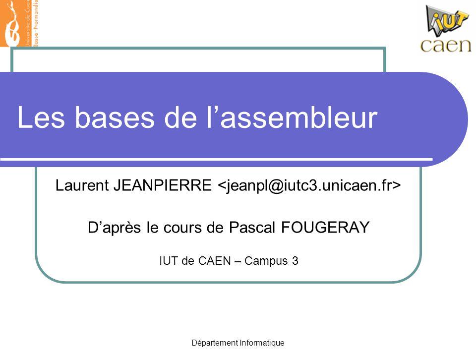 Département Informatique Les bases de l'assembleur Laurent JEANPIERRE D'après le cours de Pascal FOUGERAY IUT de CAEN – Campus 3