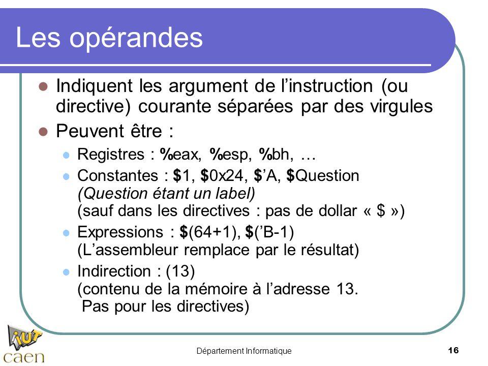 Département Informatique 16 Les opérandes Indiquent les argument de l'instruction (ou directive) courante séparées par des virgules Peuvent être : Reg