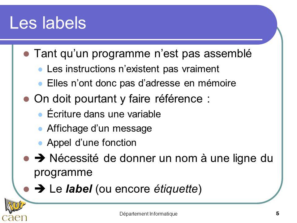 Département Informatique 5 Les labels Tant qu'un programme n'est pas assemblé Les instructions n'existent pas vraiment Elles n'ont donc pas d'adresse