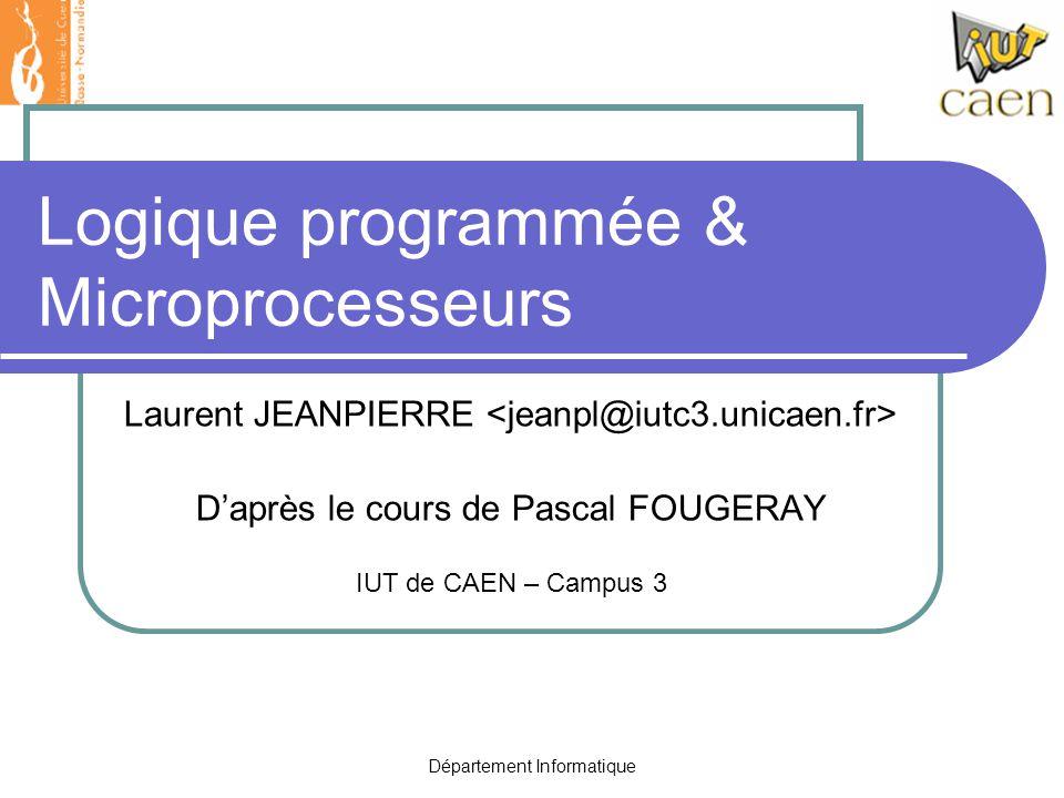 Département Informatique Logique programmée & Microprocesseurs Laurent JEANPIERRE D'après le cours de Pascal FOUGERAY IUT de CAEN – Campus 3