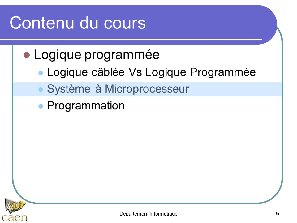 Département Informatique6 Contenu du cours Logique programmée Logique câblée Vs Logique Programmée Système à Microprocesseur Programmation