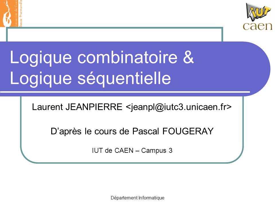 Département Informatique Logique combinatoire & Logique séquentielle Laurent JEANPIERRE D'après le cours de Pascal FOUGERAY IUT de CAEN – Campus 3