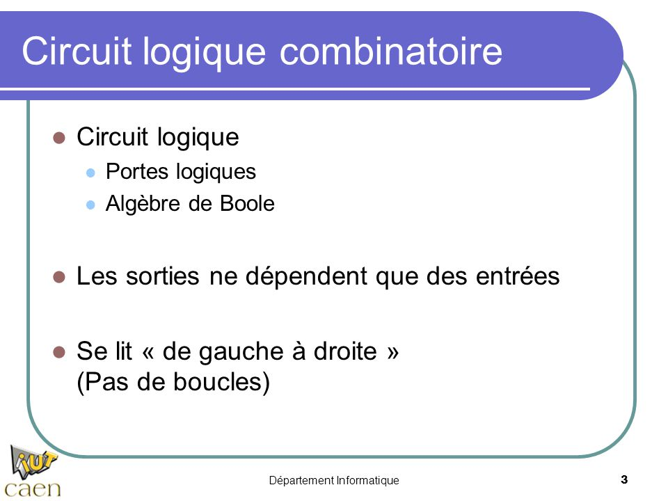 Département Informatique3 Circuit logique combinatoire Circuit logique Portes logiques Algèbre de Boole Les sorties ne dépendent que des entrées Se li
