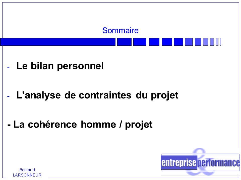 Bertrand LARSONNEUR Sommaire - Le bilan personnel - L analyse de contraintes du projet - La cohérence homme / projet