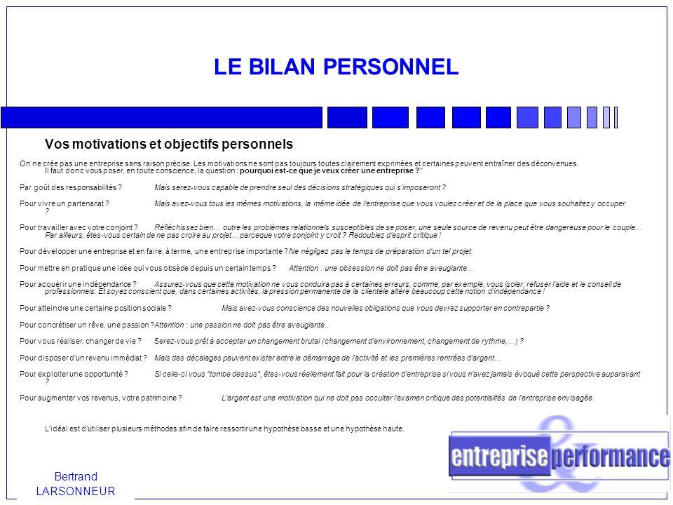 Bertrand LARSONNEUR LE BILAN PERSONNEL Vos motivations et objectifs personnels On ne crée pas une entreprise sans raison précise.