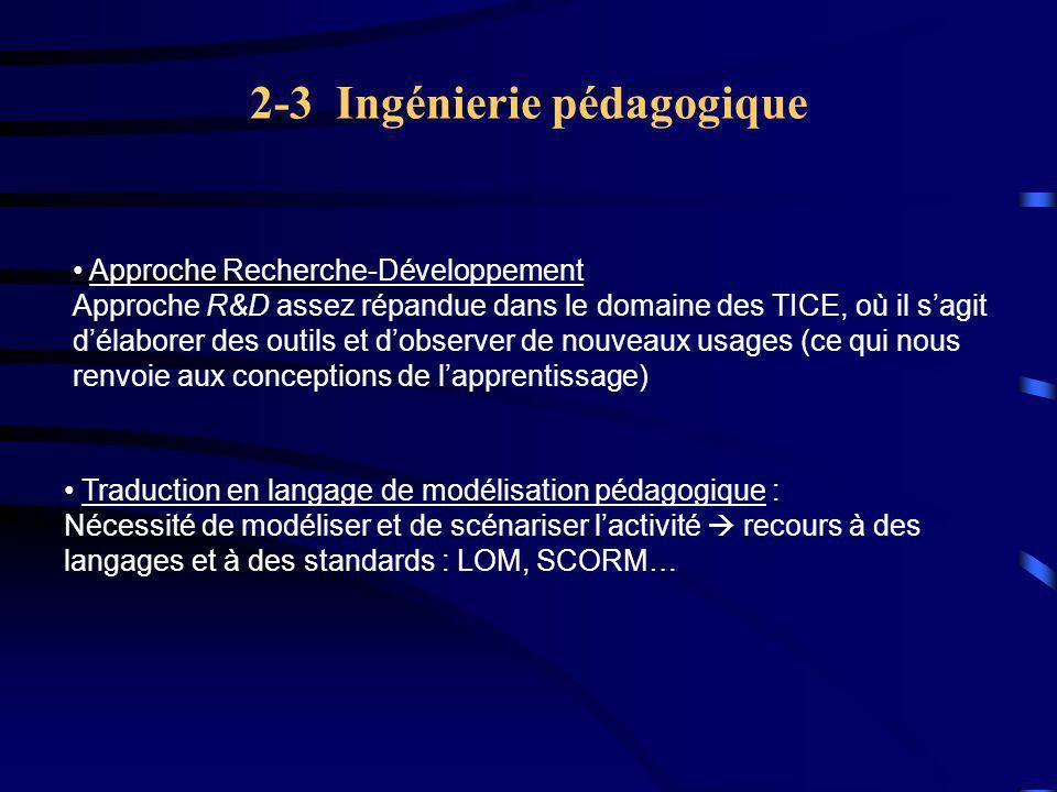 2-3 Ingénierie pédagogique Traduction en langage de modélisation pédagogique : Nécessité de modéliser et de scénariser l'activité  recours à des langages et à des standards : LOM, SCORM… Approche Recherche-Développement Approche R&D assez répandue dans le domaine des TICE, où il s'agit d'élaborer des outils et d'observer de nouveaux usages (ce qui nous renvoie aux conceptions de l'apprentissage)