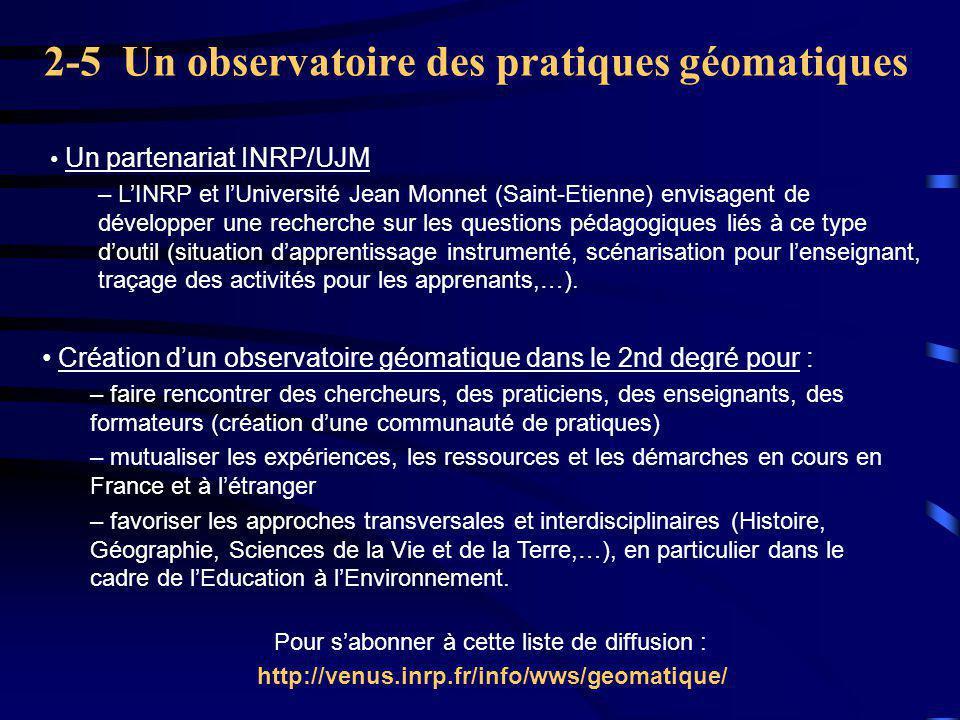 2-5 Un observatoire des pratiques géomatiques Création d'un observatoire géomatique dans le 2nd degré pour : – faire rencontrer des chercheurs, des praticiens, des enseignants, des formateurs (création d'une communauté de pratiques) – mutualiser les expériences, les ressources et les démarches en cours en France et à l'étranger – favoriser les approches transversales et interdisciplinaires (Histoire, Géographie, Sciences de la Vie et de la Terre,…), en particulier dans le cadre de l'Education à l'Environnement.