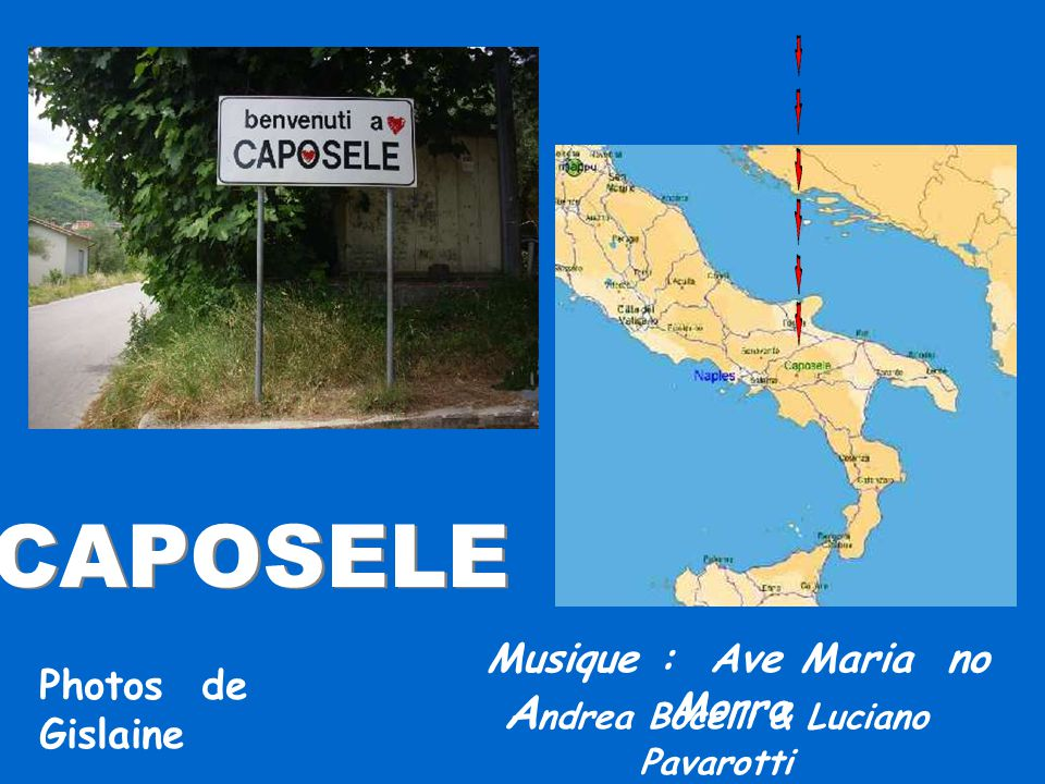 CAPOSELE CAPOSELE Musique : Ave Maria no Morro A ndrea Bocelli & Luciano Pavarotti Photos de Gislaine