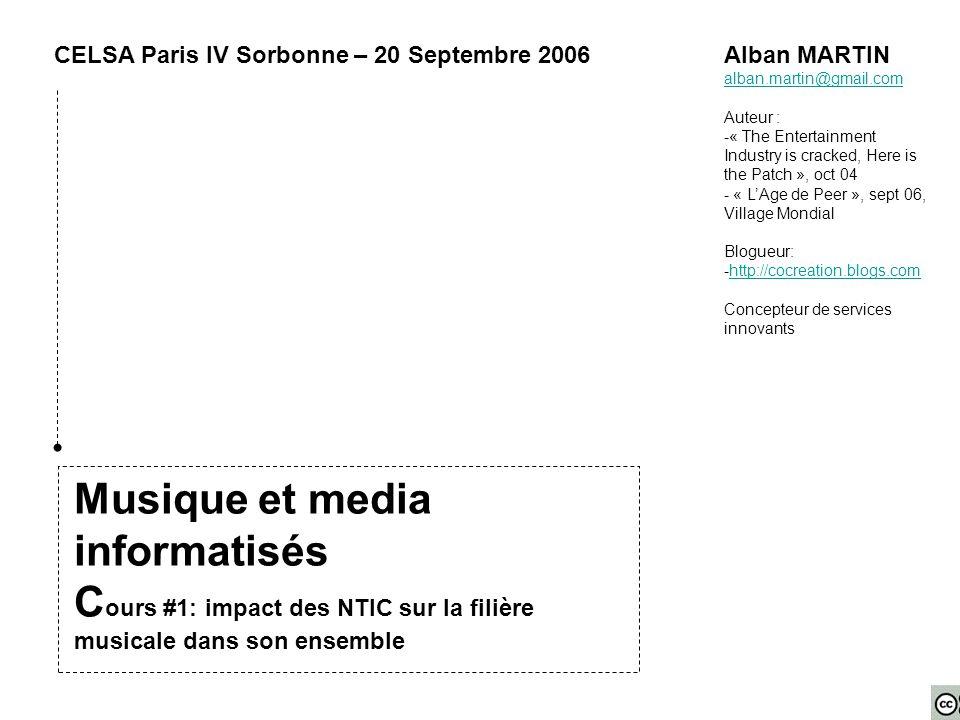 Musique et media informatisés C ours #1: impact des NTIC sur la filière musicale dans son ensemble CELSA Paris IV Sorbonne – 20 Septembre 2006Alban MARTIN alban.martin@gmail.com Auteur : -« The Entertainment Industry is cracked, Here is the Patch », oct 04 - « L'Age de Peer », sept 06, Village Mondial Blogueur: -http://cocreation.blogs.comhttp://cocreation.blogs.com Concepteur de services innovants