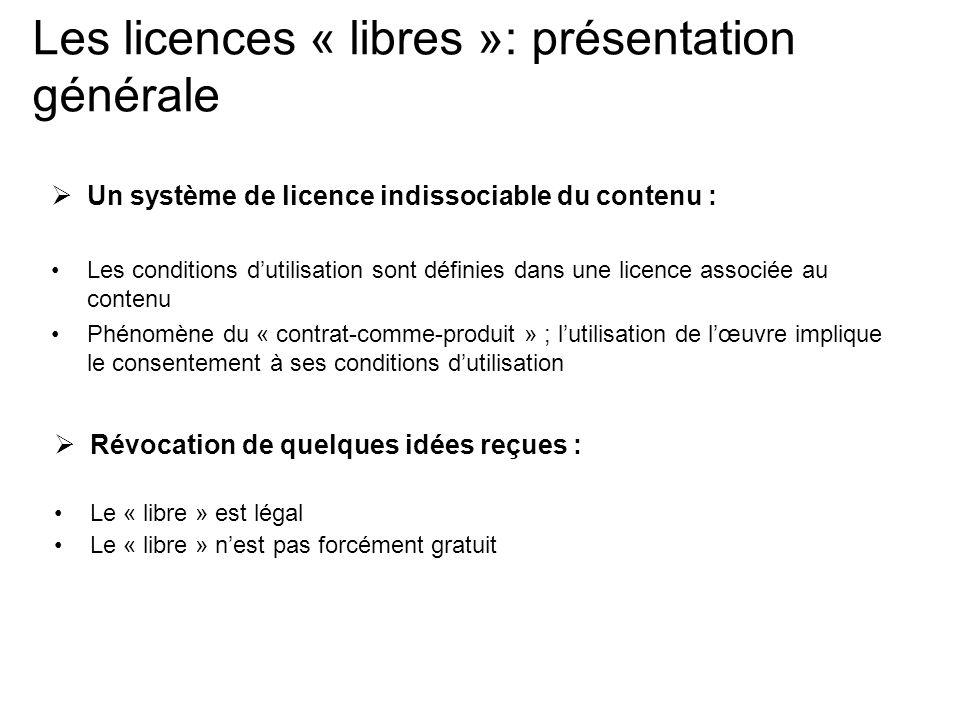 Les licences « libres »: présentation générale  Un système de licence indissociable du contenu : Les conditions d'utilisation sont définies dans une licence associée au contenu Phénomène du « contrat-comme-produit » ; l'utilisation de l'œuvre implique le consentement à ses conditions d'utilisation  Révocation de quelques idées reçues : Le « libre » est légal Le « libre » n'est pas forcément gratuit