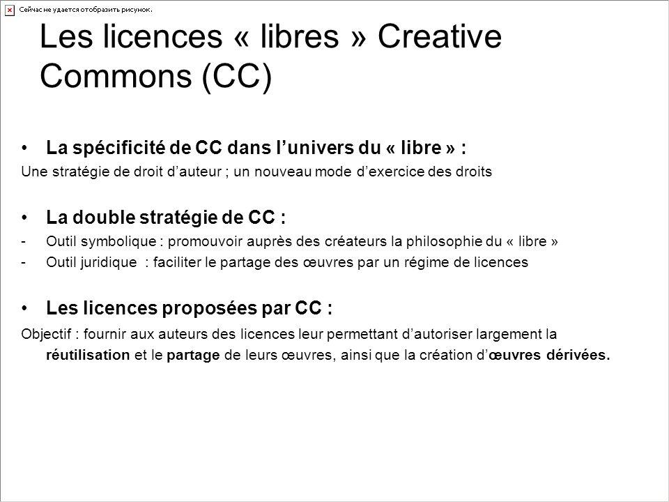 Les licences « libres » Creative Commons (CC) La spécificité de CC dans l'univers du « libre » : Une stratégie de droit d'auteur ; un nouveau mode d'exercice des droits La double stratégie de CC : -Outil symbolique : promouvoir auprès des créateurs la philosophie du « libre » -Outil juridique : faciliter le partage des œuvres par un régime de licences Les licences proposées par CC : Objectif : fournir aux auteurs des licences leur permettant d'autoriser largement la réutilisation et le partage de leurs œuvres, ainsi que la création d'œuvres dérivées.