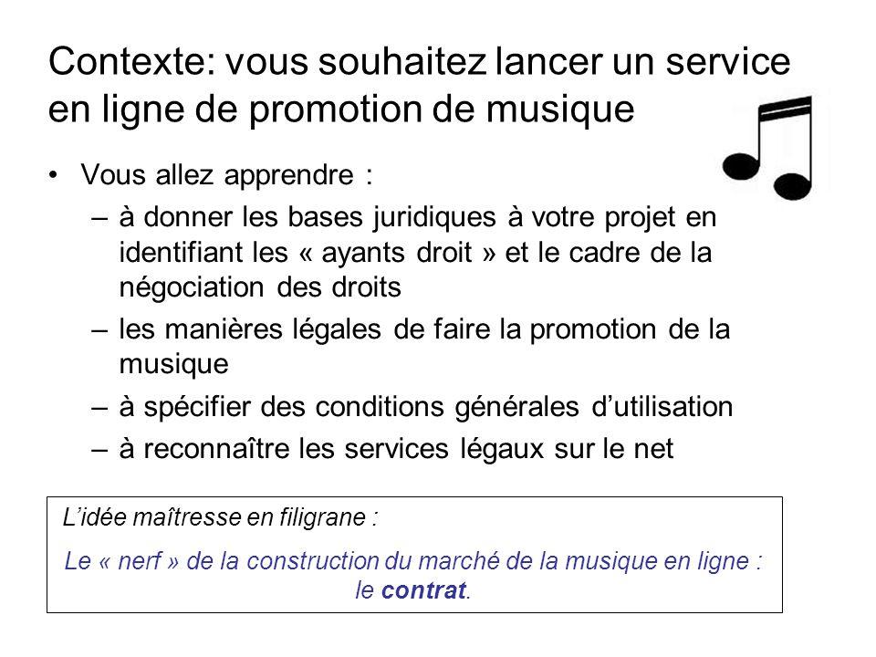 Vous allez apprendre : –à donner les bases juridiques à votre projet en identifiant les « ayants droit » et le cadre de la négociation des droits –les manières légales de faire la promotion de la musique –à spécifier des conditions générales d'utilisation –à reconnaître les services légaux sur le net Contexte: vous souhaitez lancer un service en ligne de promotion de musique L'idée maîtresse en filigrane : Le « nerf » de la construction du marché de la musique en ligne : le contrat.