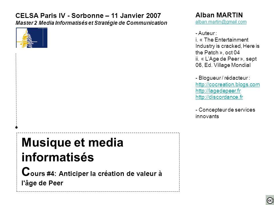 Musique et media informatisés C ours #4: Anticiper la création de valeur à l'âge de Peer CELSA Paris IV - Sorbonne – 11 Janvier 2007 Master 2 Media In