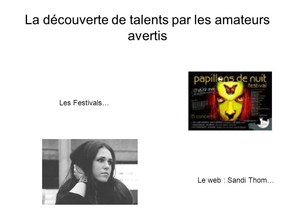 La découverte de talents par les amateurs avertis Le web : Sandi Thom… Les Festivals…