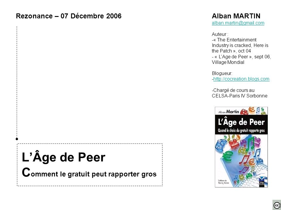 L'Âge de Peer C omment le gratuit peut rapporter gros Rezonance – 07 Décembre 2006Alban MARTIN alban.martin@gmail.com Auteur : -« The Entertainment Industry is cracked, Here is the Patch », oct 04 - « L'Age de Peer », sept 06, Village Mondial Blogueur: -http://cocreation.blogs.comhttp://cocreation.blogs.com -Chargé de cours au CELSA-Paris IV Sorbonne
