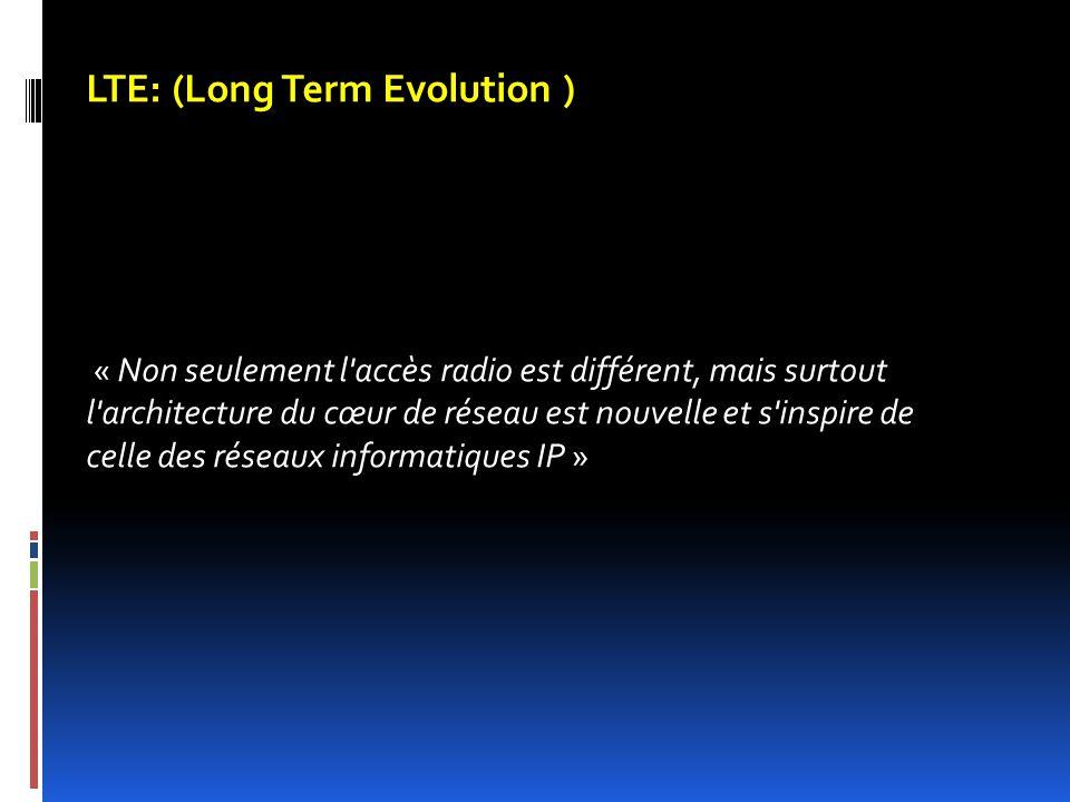 LTE: (Long Term Evolution ) « Non seulement l'accès radio est différent, mais surtout l'architecture du cœur de réseau est nouvelle et s'inspire de ce