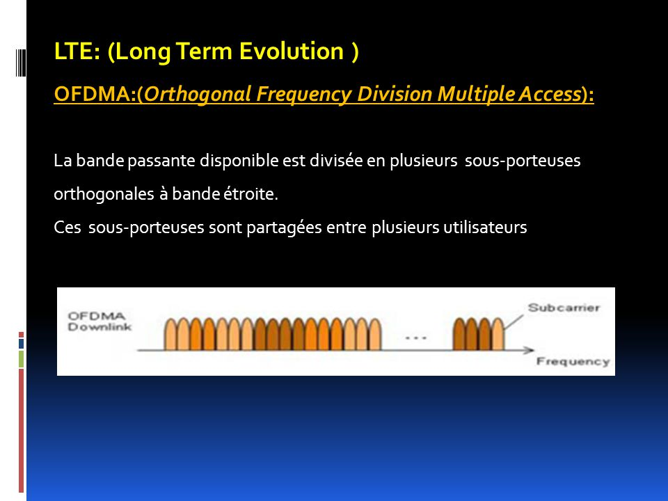 LTE: (Long Term Evolution ) OFDMA:(Orthogonal Frequency Division Multiple Access): La bande passante disponible est divisée en plusieurs sous-porteuses orthogonales à bande étroite.