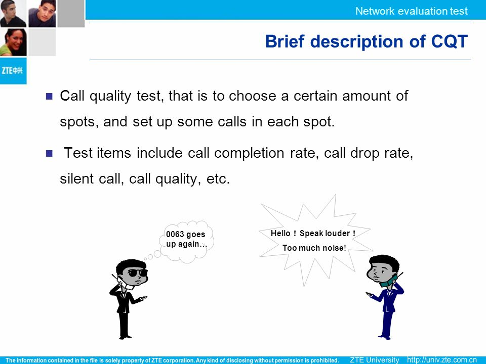  Hello ! Speak louder ! Too much noise! 0063 goes up again… Network evaluation test Brief description of CQT Call quality test, that is to choose a c