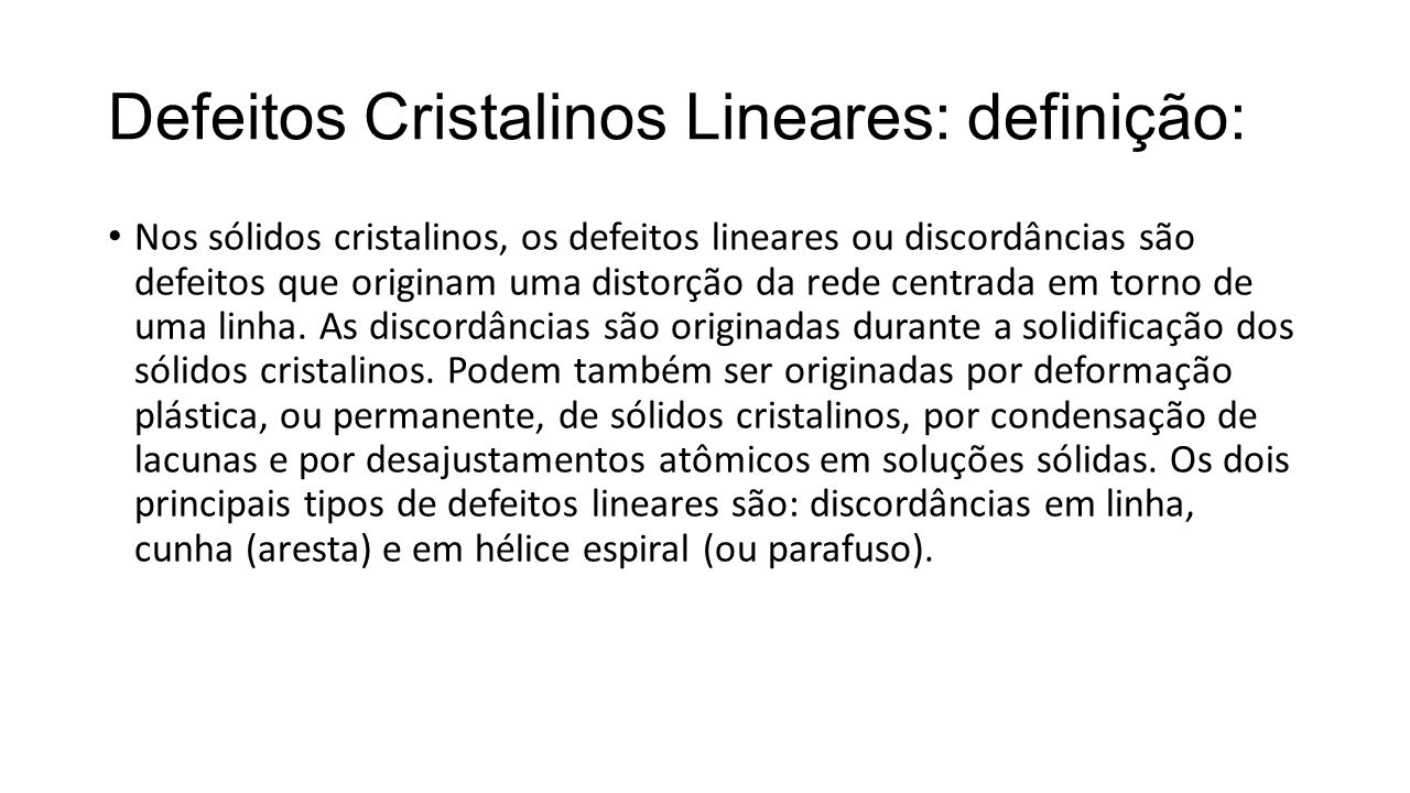 Defeitos Cristalinos Lineares: definição: Nos sólidos cristalinos, os defeitos lineares ou discordâncias são defeitos que originam uma distorção da rede centrada em torno de uma linha.