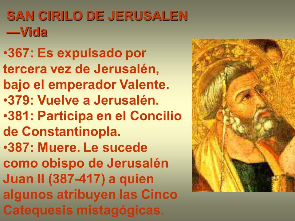 SAN CIRILO DE JERUSALEN —Vida 367: Es expulsado por tercera vez de Jerusalén, bajo el emperador Valente. 379: Vuelve a Jerusalén. 381: Participa en el