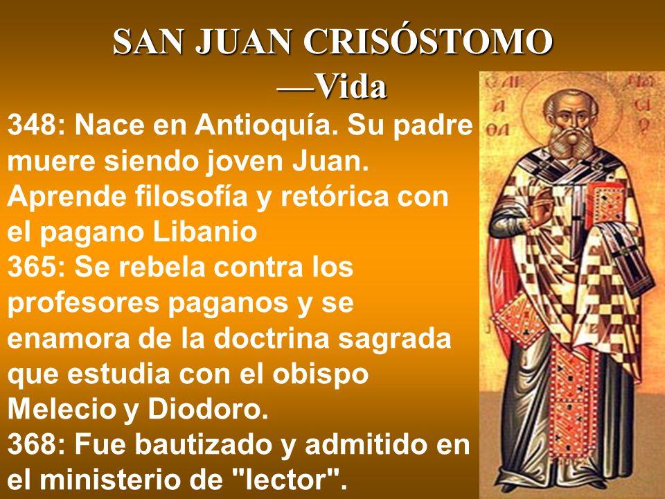 SAN JUAN CRISÓSTOMO —Vida 348: Nace en Antioquía. Su padre muere siendo joven Juan. Aprende filosofía y retórica con el pagano Libanio 365: Se rebela