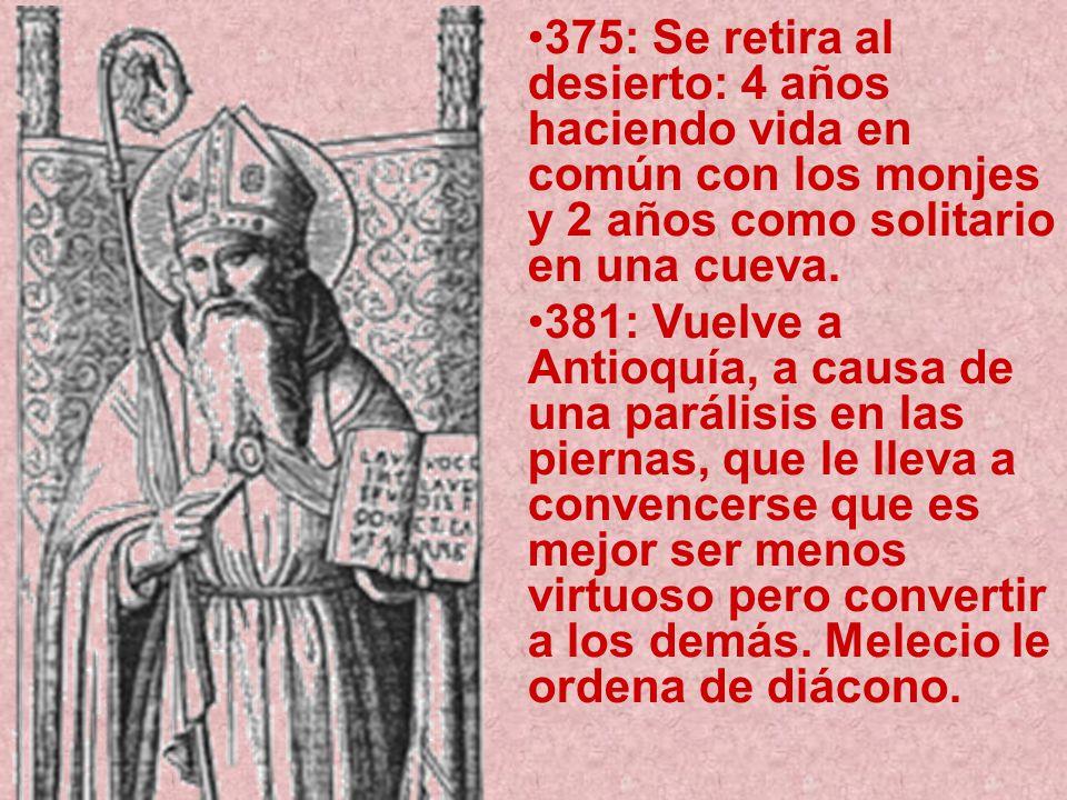 375: Se retira al desierto: 4 años haciendo vida en común con los monjes y 2 años como solitario en una cueva. 381: Vuelve a Antioquía, a causa de una