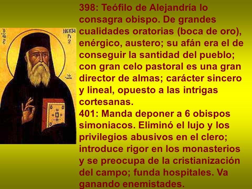 398: Teófilo de Alejandría lo consagra obispo. De grandes cualidades oratorias (boca de oro), enérgico, austero; su afán era el de conseguir la santid