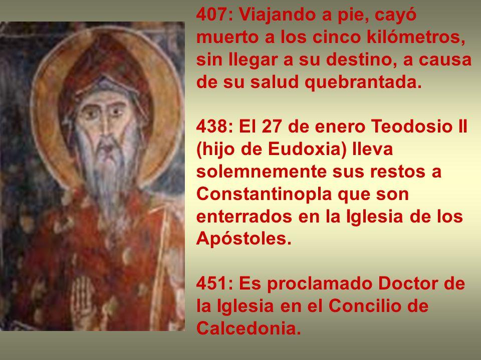 407: Viajando a pie, cayó muerto a los cinco kilómetros, sin llegar a su destino, a causa de su salud quebrantada. 438: El 27 de enero Teodosio II (hi