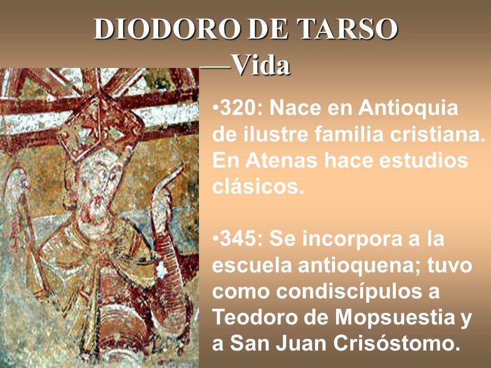 DIODORO DE TARSO —Vida 320: Nace en Antioquia de ilustre familia cristiana. En Atenas hace estudios clásicos. 345: Se incorpora a la escuela antioquen