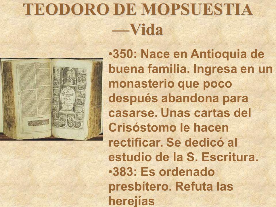 TEODORO DE MOPSUESTIA —Vida 350: Nace en Antioquia de buena familia. Ingresa en un monasterio que poco después abandona para casarse. Unas cartas del