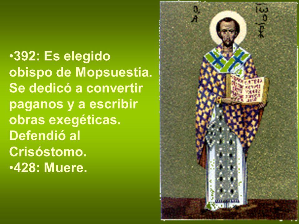 392: Es elegido obispo de Mopsuestia. Se dedicó a convertir paganos y a escribir obras exegéticas. Defendió al Crisóstomo. 428: Muere.