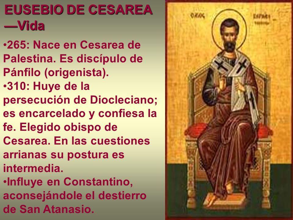 EUSEBIO DE CESAREA —Vida 265: Nace en Cesarea de Palestina. Es discípulo de Pánfilo (origenista). 310: Huye de la persecución de Diocleciano; es encar