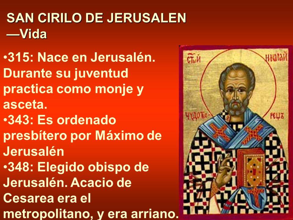 SAN CIRILO DE JERUSALEN —Vida 315: Nace en Jerusalén. Durante su juventud practica como monje y asceta. 343: Es ordenado presbítero por Máximo de Jeru